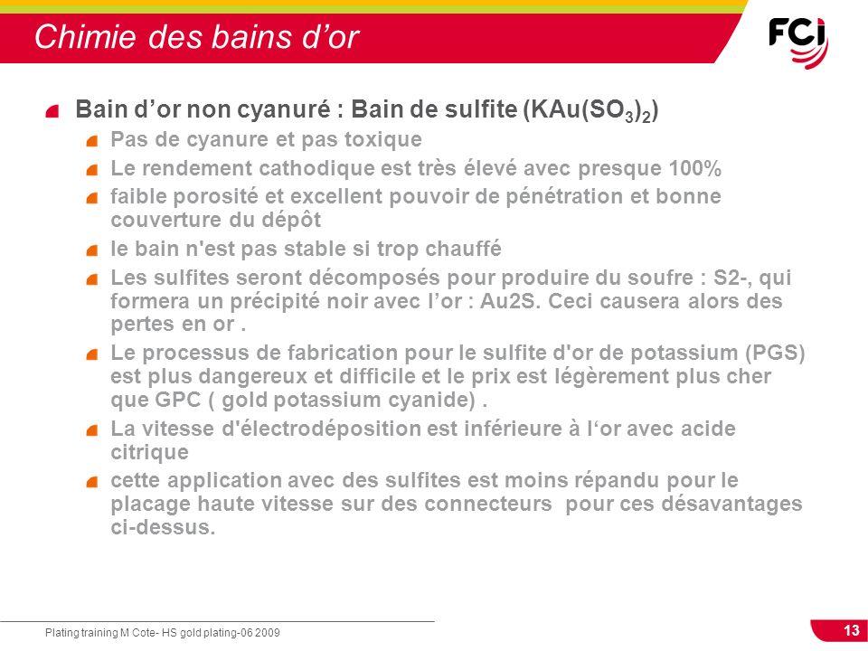 13 Plating training M Cote- HS gold plating-06 2009 Chimie des bains dor Bain dor non cyanuré : Bain de sulfite (KAu(SO 3 ) 2 ) Pas de cyanure et pas