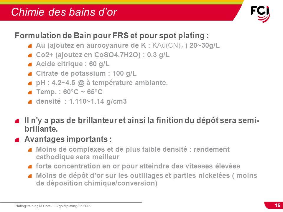 16 Plating training M Cote- HS gold plating-06 2009 Chimie des bains dor Formulation de Bain pour FRS et pour spot plating : Au (ajoutez en aurocyanur