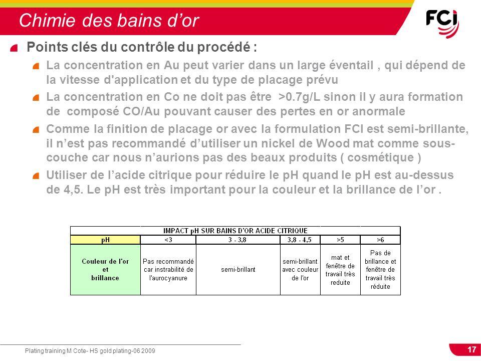 17 Plating training M Cote- HS gold plating-06 2009 Chimie des bains dor Points clés du contrôle du procédé : La concentration en Au peut varier dans