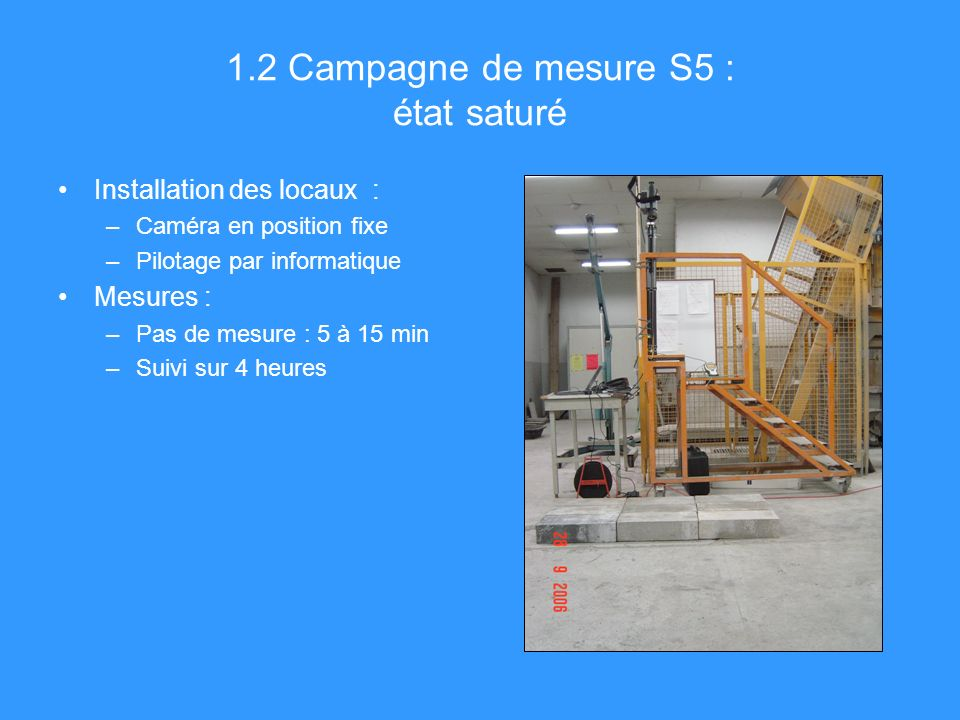 1.2 Campagne de mesure S5 : état saturé Installation des locaux : –Caméra en position fixe –Pilotage par informatique Mesures : –Pas de mesure : 5 à 15 min –Suivi sur 4 heures