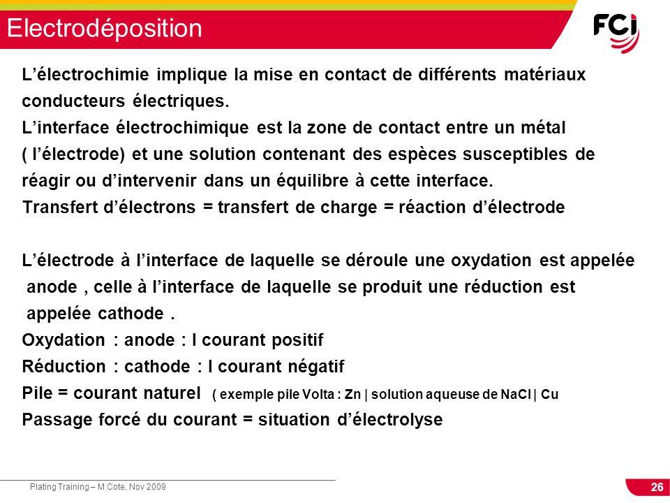 26 Plating Training – M Cote, Nov 2009 Electrodéposition Lélectrochimie implique la mise en contact de différents matériaux conducteurs électriques. L