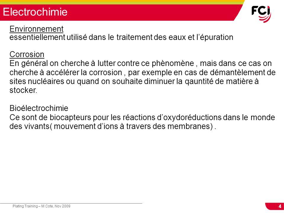 4 Plating Training – M Cote, Nov 2009 Electrochimie Environnement essentiellement utilisé dans le traitement des eaux et lépuration Corrosion En génér