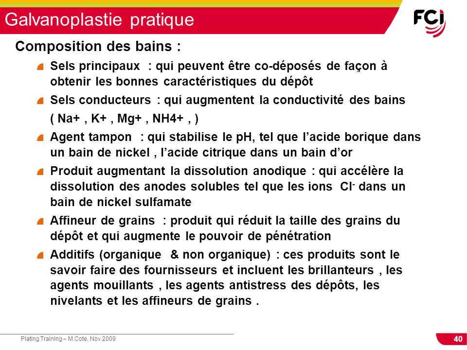 40 Plating Training – M Cote, Nov 2009 Galvanoplastie pratique Composition des bains : Sels principaux : qui peuvent être co-déposés de façon à obteni