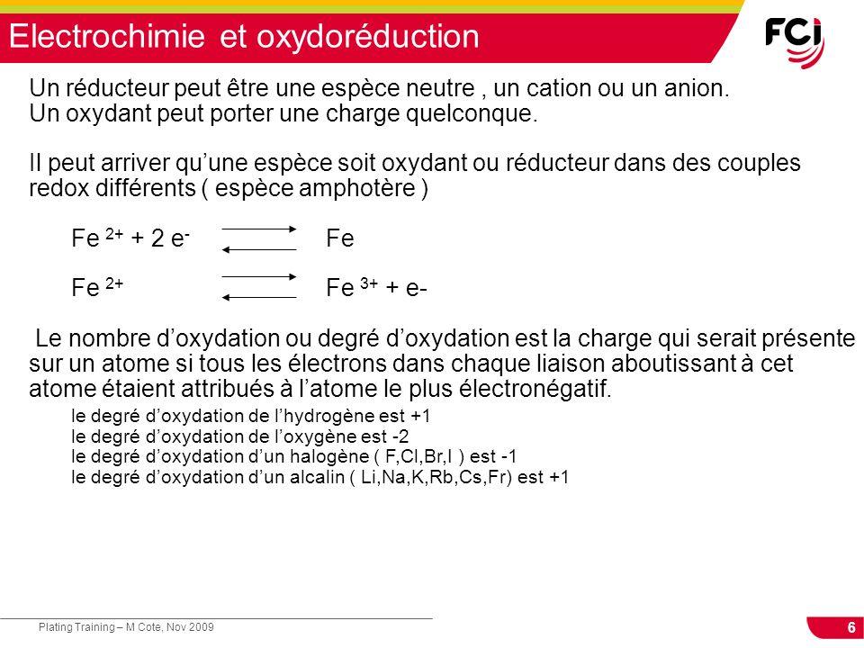 6 Plating Training – M Cote, Nov 2009 Electrochimie et oxydoréduction Un réducteur peut être une espèce neutre, un cation ou un anion. Un oxydant peut