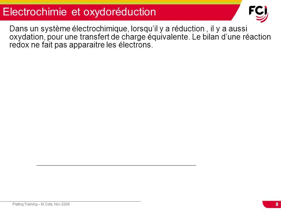 8 Plating Training – M Cote, Nov 2009 Electrochimie et oxydoréduction Dans un système électrochimique, lorsquil y a réduction, il y a aussi oxydation,