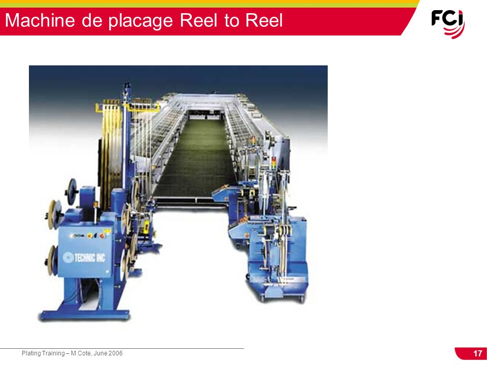 17 Plating Training – M Cote, June 2006 Machine de placage Reel to Reel