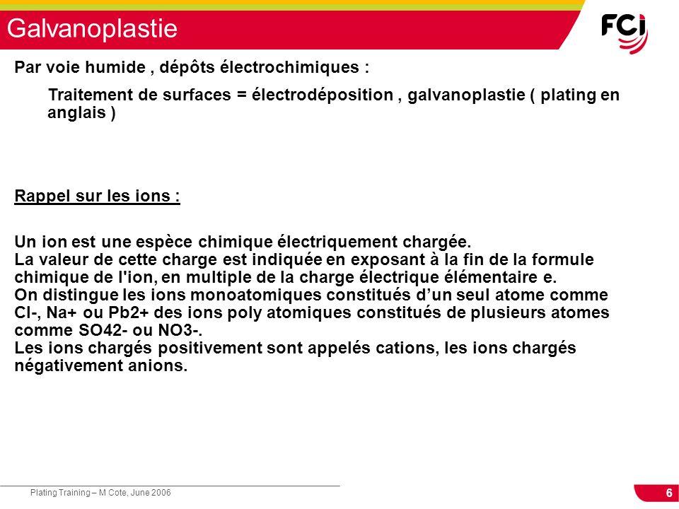 6 Plating Training – M Cote, June 2006 Galvanoplastie Par voie humide, dépôts électrochimiques : Traitement de surfaces = électrodéposition, galvanoplastie ( plating en anglais ) Rappel sur les ions : Un ion est une espèce chimique électriquement chargée.