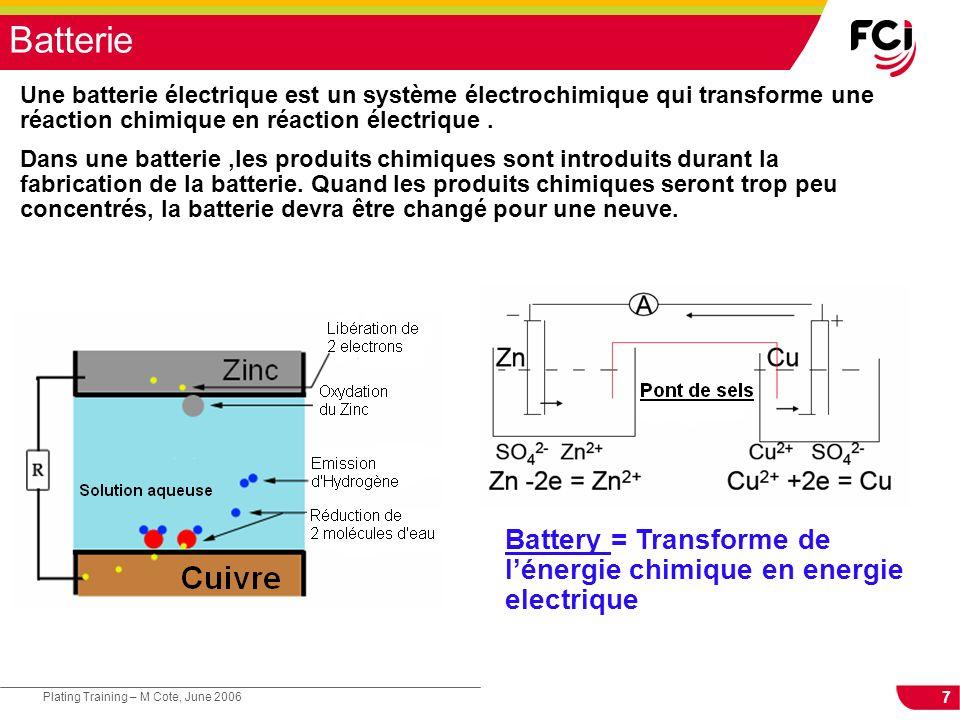 7 Plating Training – M Cote, June 2006 Batterie Une batterie électrique est un système électrochimique qui transforme une réaction chimique en réaction électrique.