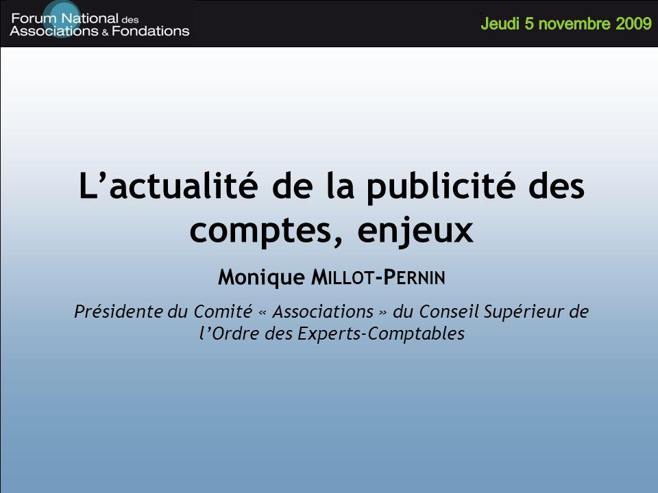 Lactualité de la publicité des comptes, enjeux Monique M ILLOT -P ERNIN Présidente du Comité « Associations » du Conseil Supérieur de lOrdre des Experts-Comptables