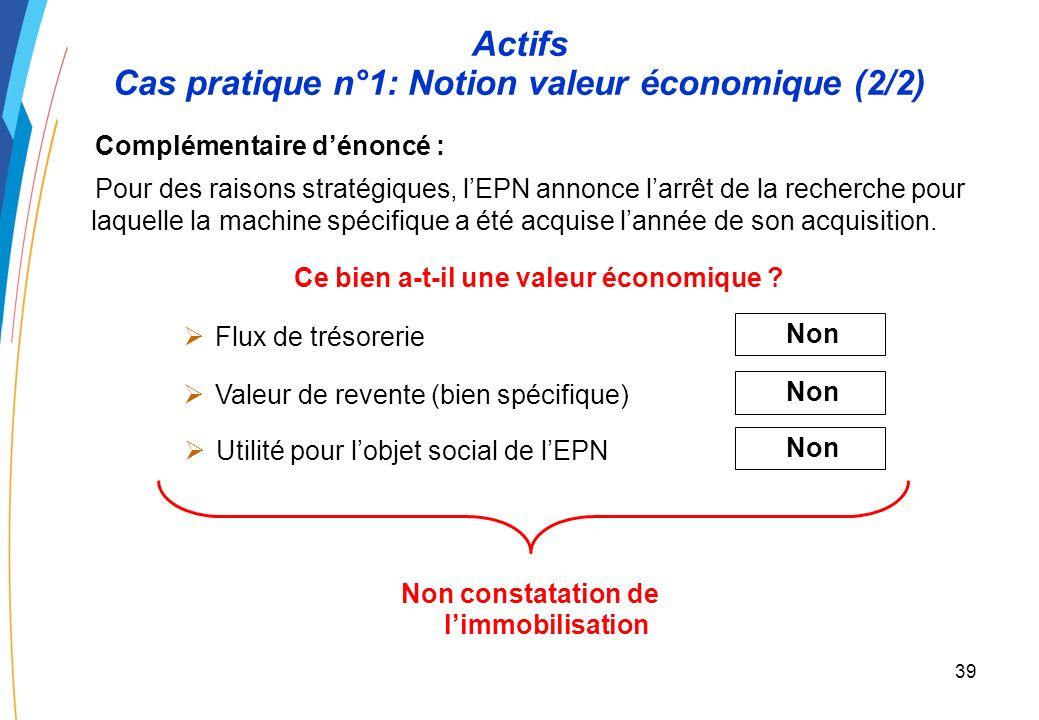 38 Actifs Cas pratique n°1: Notion valeur économique (1/2) Énoncé : Dans le cadre dun programme de recherche, un EPN fait lacquisition dune machine spécifique, développée pour ses besoins propres.