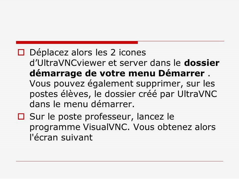 Déplacez alors les 2 icones dUltraVNCviewer et server dans le dossier démarrage de votre menu Démarrer. Vous pouvez également supprimer, sur les poste