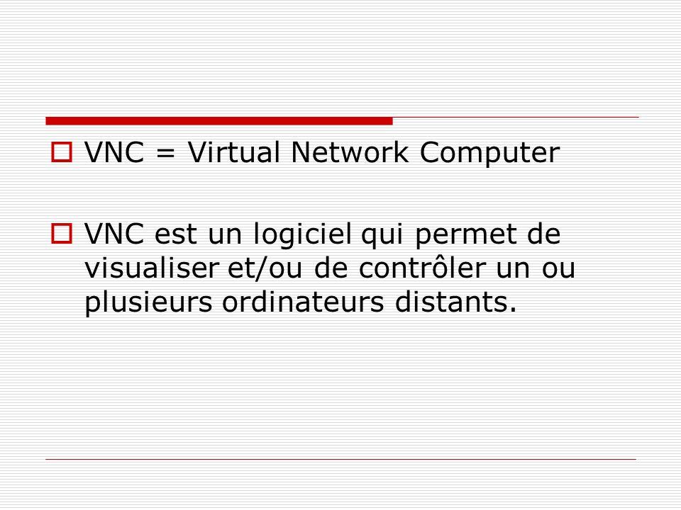 VNC = Virtual Network Computer VNC est un logiciel qui permet de visualiser et/ou de contrôler un ou plusieurs ordinateurs distants.