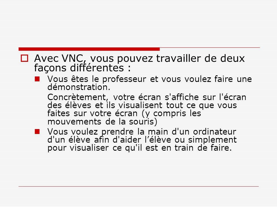 Avec VNC, vous pouvez travailler de deux façons différentes : Vous êtes le professeur et vous voulez faire une démonstration. Concrètement, votre écra