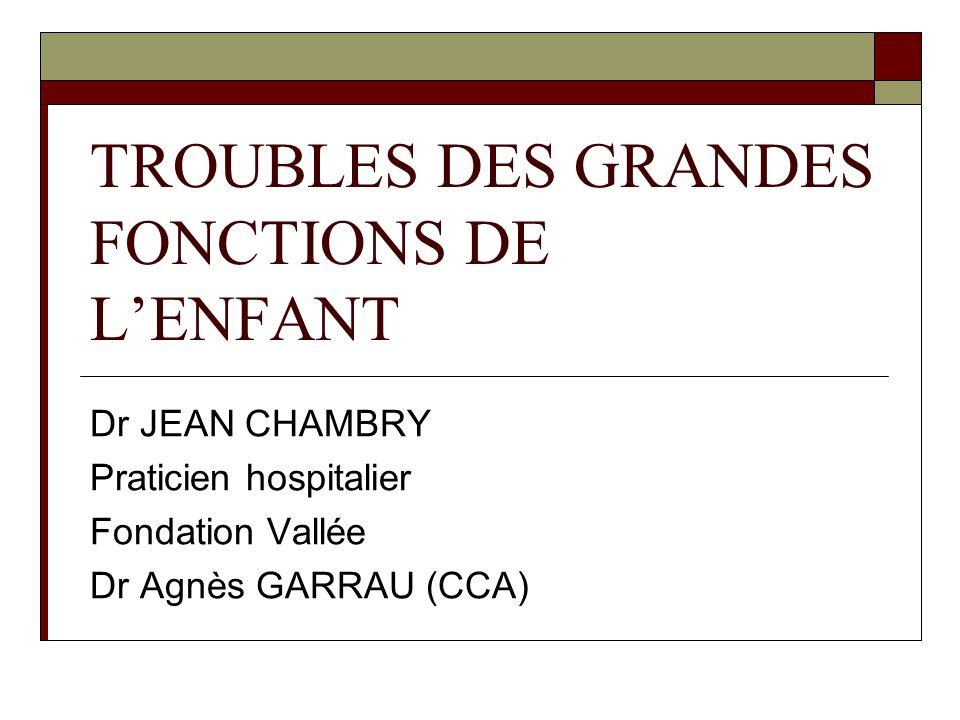 TROUBLES DES GRANDES FONCTIONS DE LENFANT Dr JEAN CHAMBRY Praticien hospitalier Fondation Vallée Dr Agnès GARRAU (CCA)