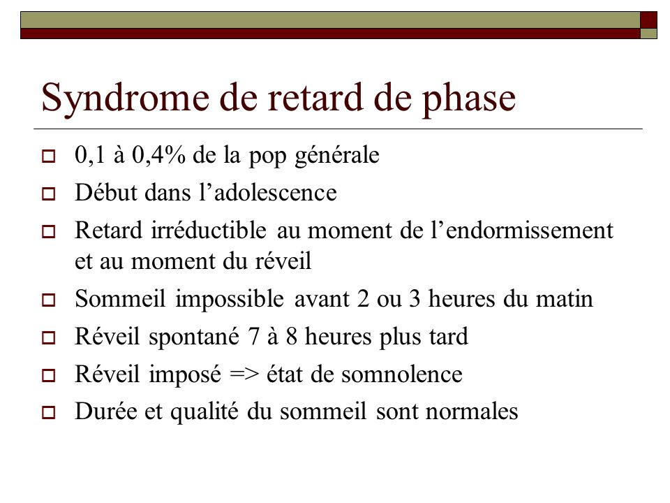 Syndrome de retard de phase 0,1 à 0,4% de la pop générale Début dans ladolescence Retard irréductible au moment de lendormissement et au moment du rév
