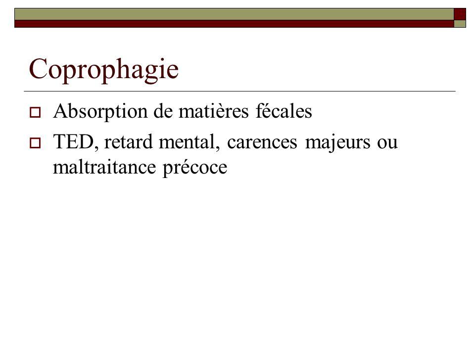 Coprophagie Absorption de matières fécales TED, retard mental, carences majeurs ou maltraitance précoce