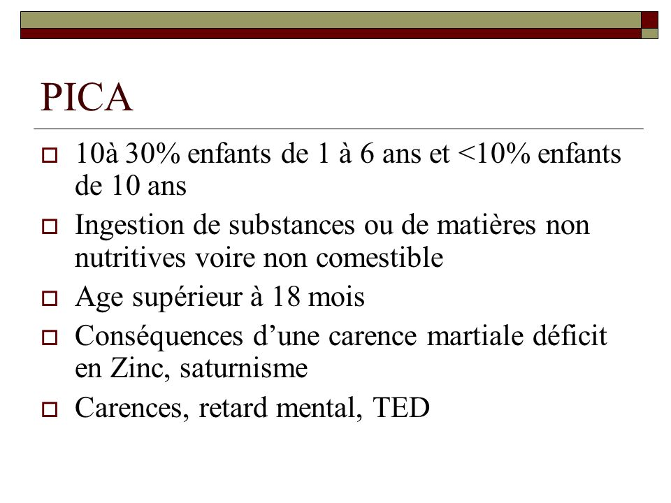 PICA 10à 30% enfants de 1 à 6 ans et <10% enfants de 10 ans Ingestion de substances ou de matières non nutritives voire non comestible Age supérieur à 18 mois Conséquences dune carence martiale déficit en Zinc, saturnisme Carences, retard mental, TED