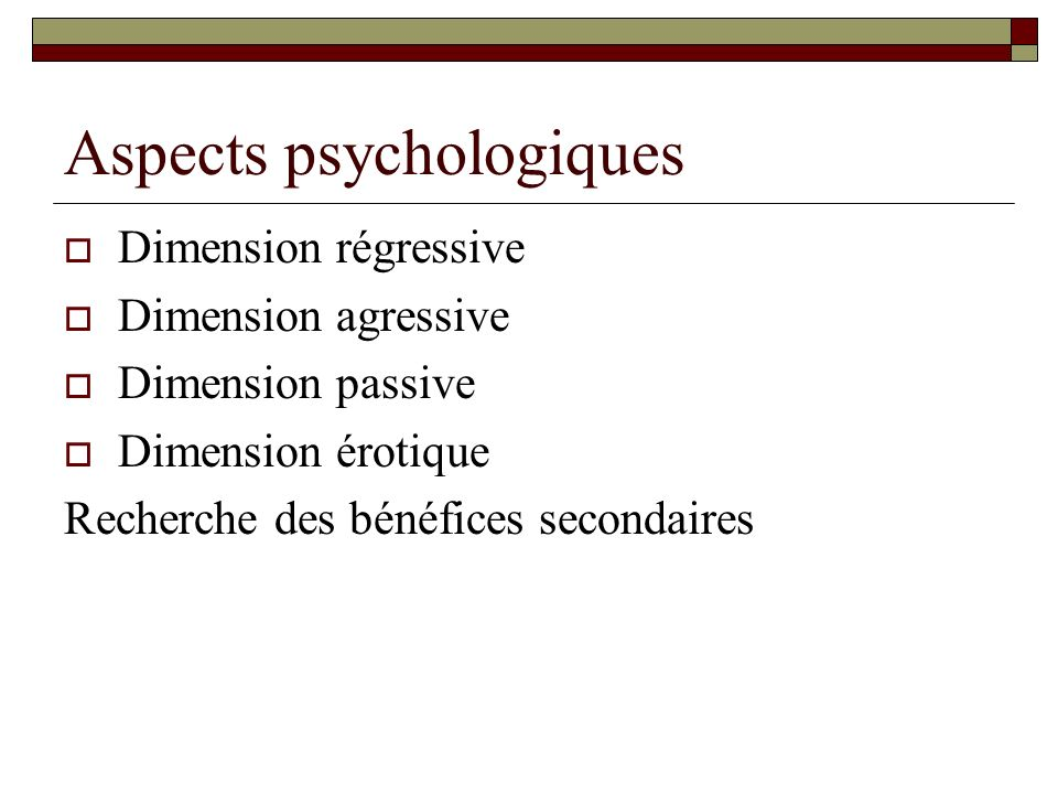 Aspects psychologiques Dimension régressive Dimension agressive Dimension passive Dimension érotique Recherche des bénéfices secondaires