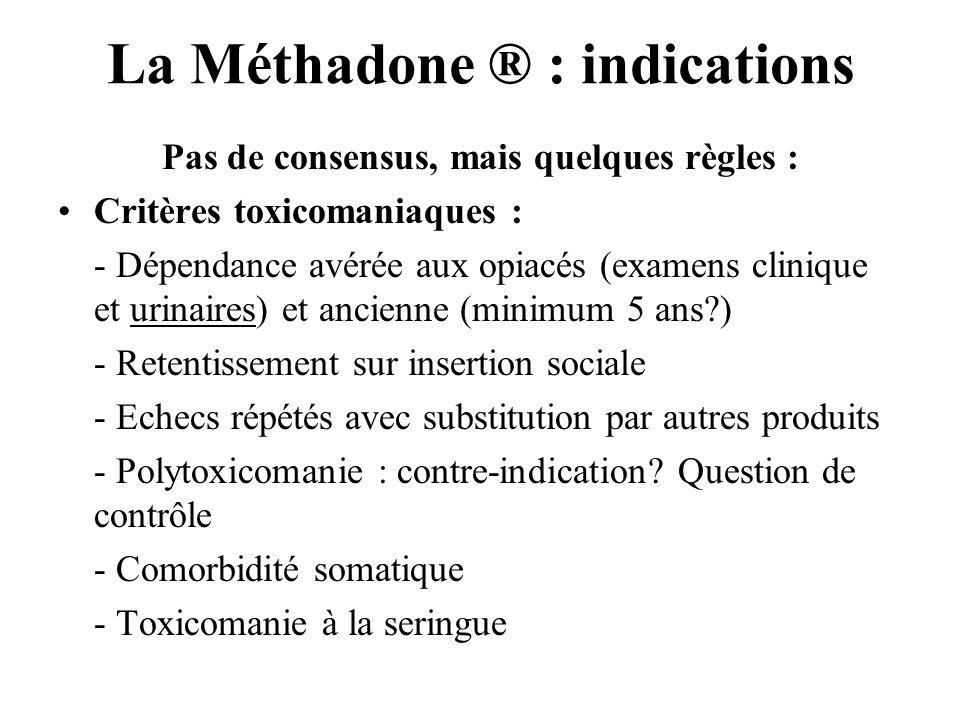 La Méthadone ® : indications Pas de consensus, mais quelques règles : Critères toxicomaniaques : - Dépendance avérée aux opiacés (examens clinique et