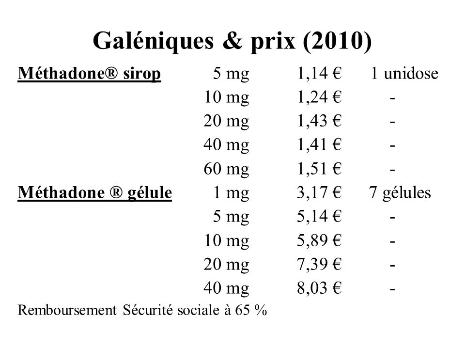 Galéniques & prix (2010) Méthadone® sirop 5 mg1,14 1 unidose 10 mg1,24 - 20 mg1,43 - 40 mg1,41 - 60 mg1,51 - Méthadone ® gélule 1 mg3,17 7 gélules 5 m