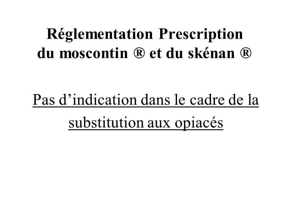 Réglementation Prescription du moscontin ® et du skénan ® Pas dindication dans le cadre de la substitution aux opiacés