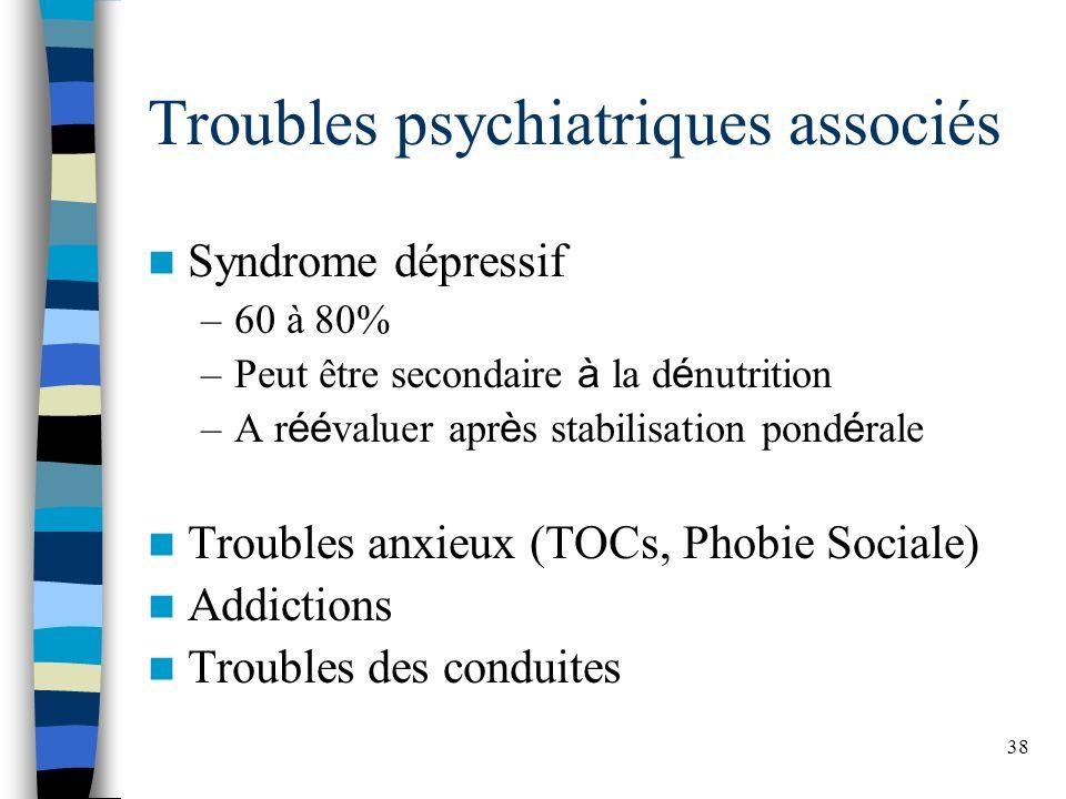 38 Troubles psychiatriques associés Syndrome dépressif –60 à 80% –Peut être secondaire à la d é nutrition –A r éé valuer apr è s stabilisation pond é