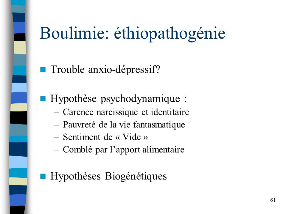 61 Boulimie: éthiopathogénie Trouble anxio-dépressif? Hypothèse psychodynamique : –Carence narcissique et identitaire –Pauvreté de la vie fantasmatiqu