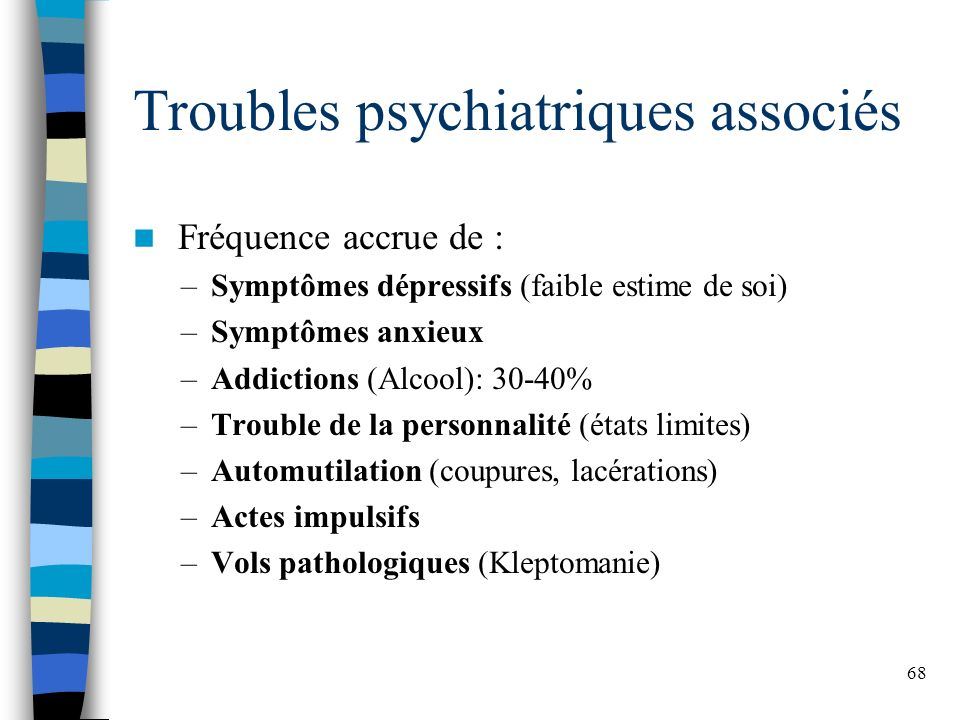 68 Troubles psychiatriques associés Fréquence accrue de : –Symptômes dépressifs (faible estime de soi) –Symptômes anxieux –Addictions (Alcool): 30-40%
