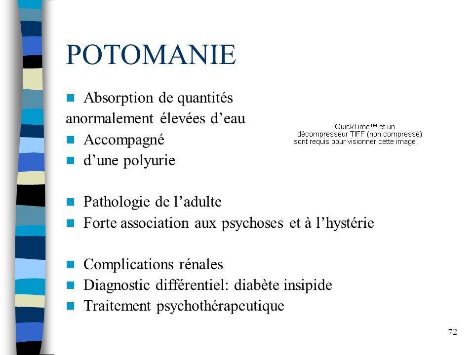72 POTOMANIE Absorption de quantités anormalement élevées deau Accompagné dune polyurie Pathologie de ladulte Forte association aux psychoses et à lhy