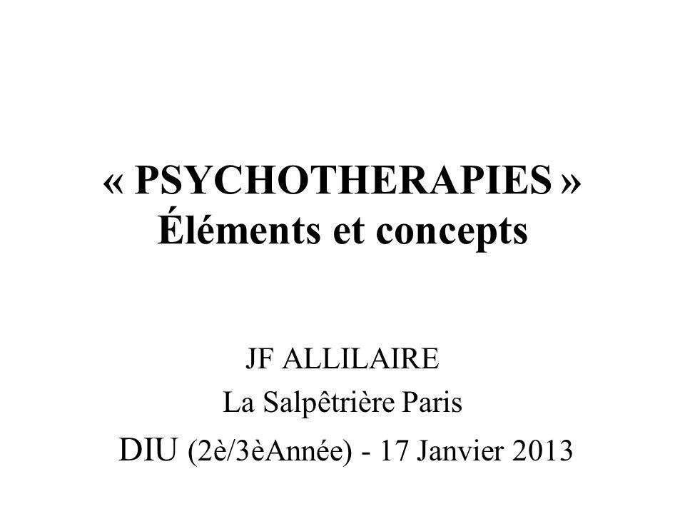 « PSYCHOTHERAPIES » Éléments et concepts JF ALLILAIRE La Salpêtrière Paris DIU (2è/3èAnnée) - 17 Janvier 2013