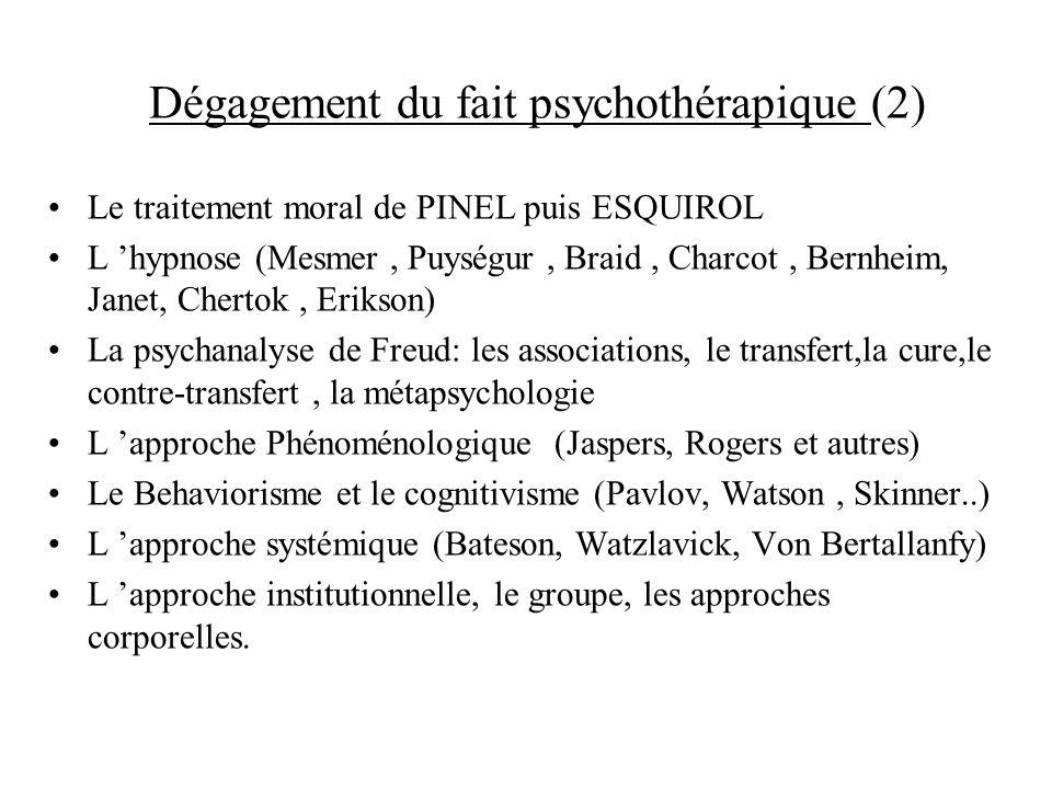 Dégagement du fait psychothérapique (2) Le traitement moral de PINEL puis ESQUIROL L hypnose (Mesmer, Puységur, Braid, Charcot, Bernheim, Janet, Chert