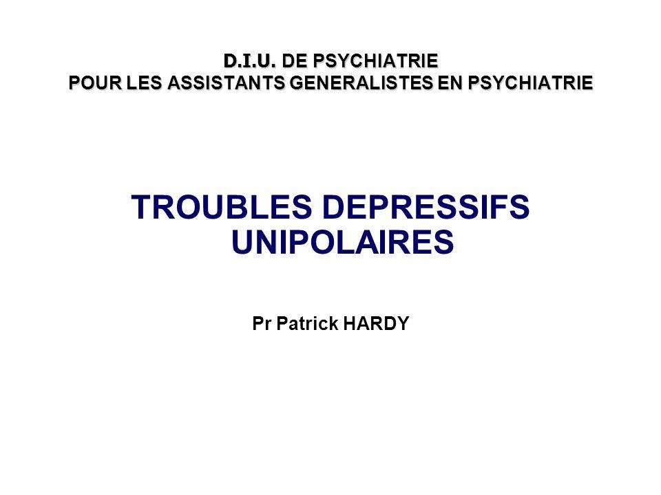 D.I.U. DE PSYCHIATRIE POUR LES ASSISTANTS GENERALISTES EN PSYCHIATRIE TROUBLES DEPRESSIFS UNIPOLAIRES Pr Patrick HARDY
