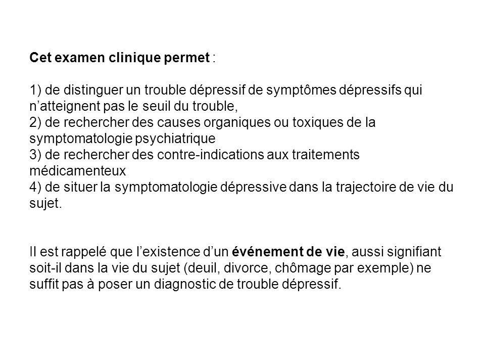 Cet examen clinique permet : 1) de distinguer un trouble dépressif de symptômes dépressifs qui natteignent pas le seuil du trouble, 2) de rechercher d