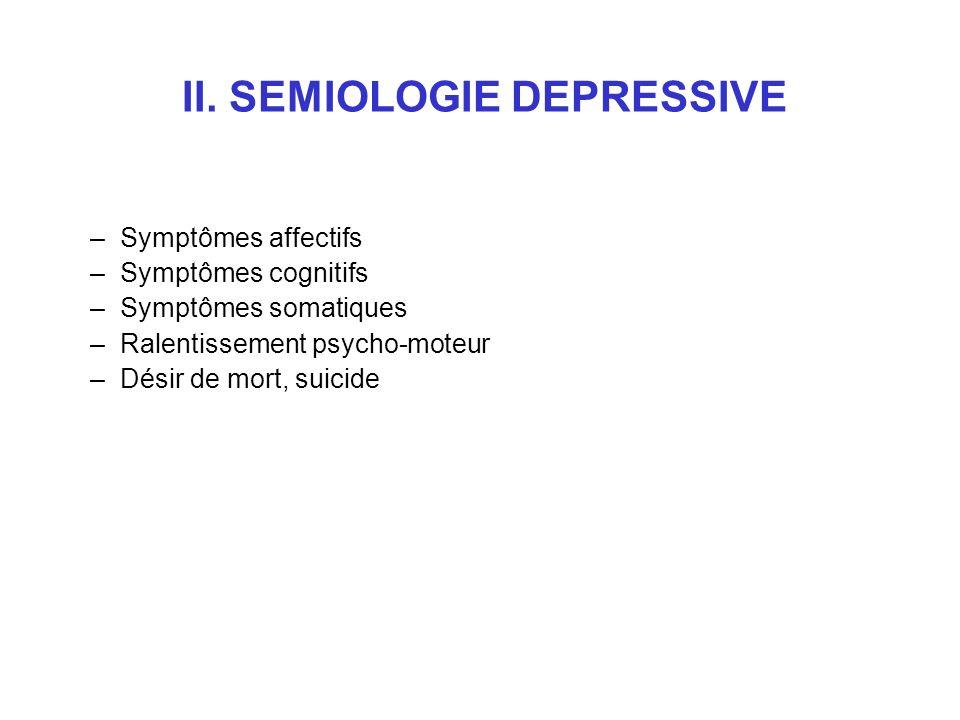 II. SEMIOLOGIE DEPRESSIVE –Symptômes affectifs –Symptômes cognitifs –Symptômes somatiques –Ralentissement psycho-moteur –Désir de mort, suicide