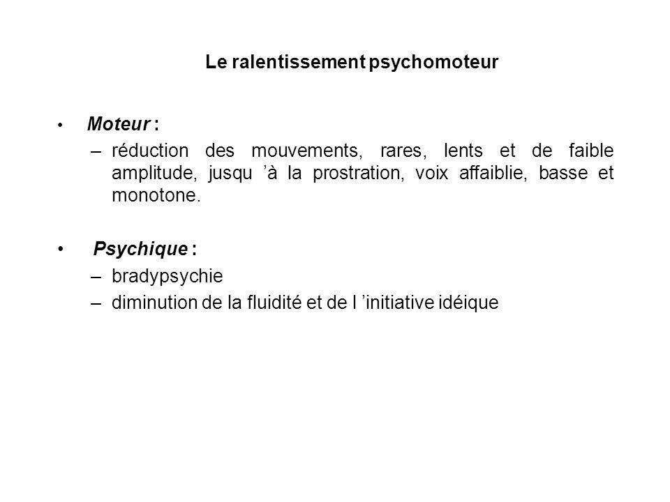 Le ralentissement psychomoteur Moteur : –réduction des mouvements, rares, lents et de faible amplitude, jusqu à la prostration, voix affaiblie, basse
