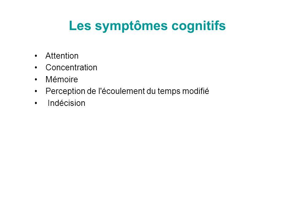 Les symptômes cognitifs Attention Concentration Mémoire Perception de l'écoulement du temps modifié Indécision