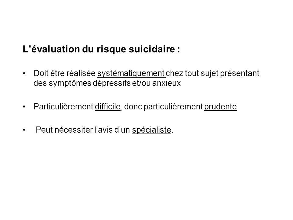 Lévaluation du risque suicidaire : Doit être réalisée systématiquement chez tout sujet présentant des symptômes dépressifs et/ou anxieux Particulièrem