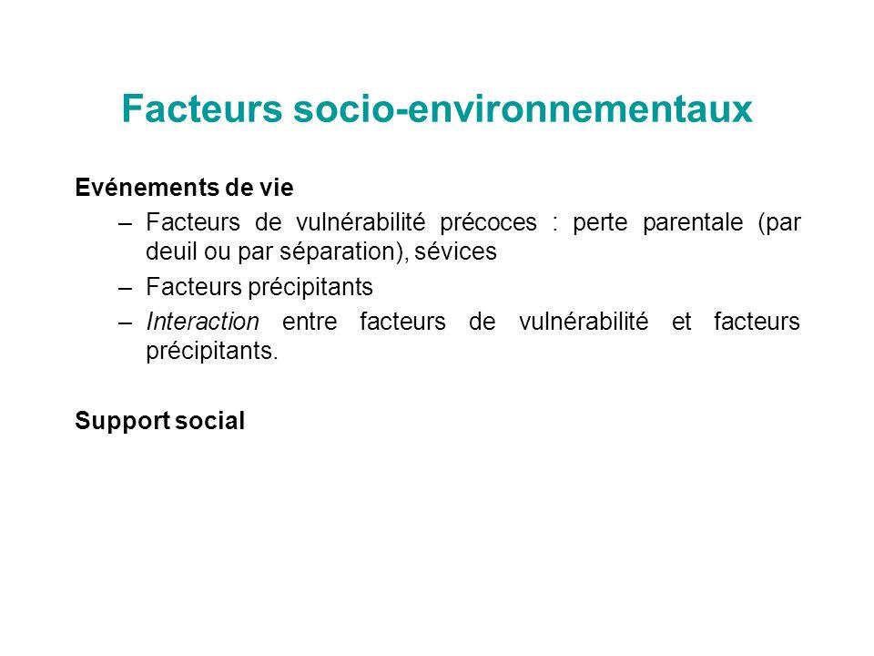 Facteurs socio-environnementaux Evénements de vie –Facteurs de vulnérabilité précoces : perte parentale (par deuil ou par séparation), sévices –Facteu