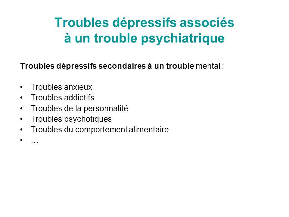Troubles dépressifs associés à un trouble psychiatrique Troubles dépressifs secondaires à un trouble mental : Troubles anxieux Troubles addictifs Trou