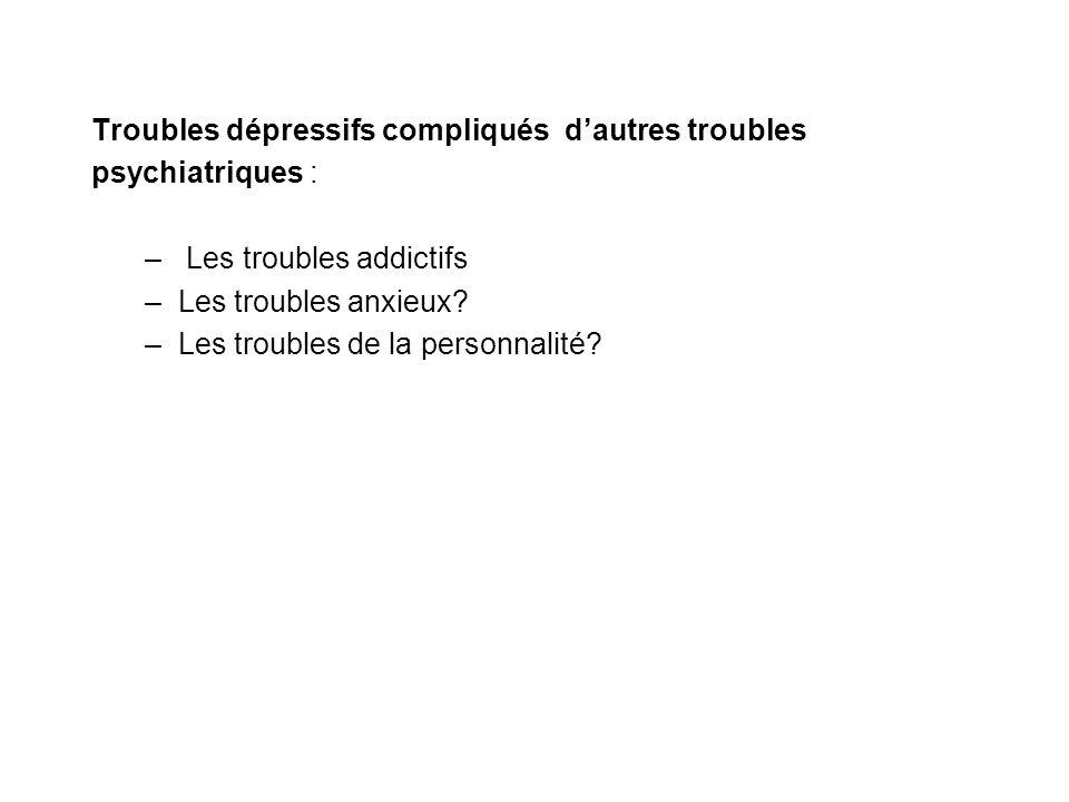Troubles dépressifs compliqués dautres troubles psychiatriques : – Les troubles addictifs –Les troubles anxieux? –Les troubles de la personnalité?