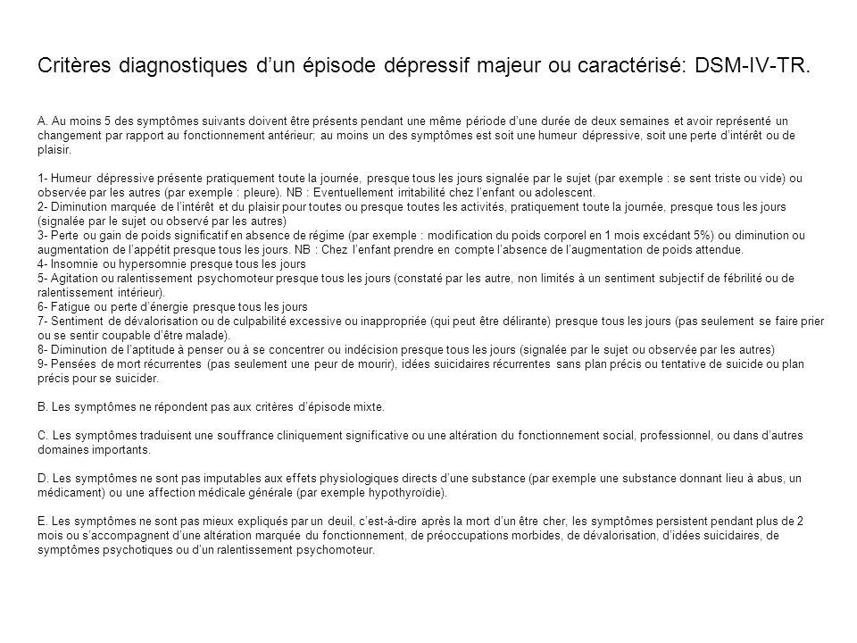 Critères diagnostiques dun épisode dépressif majeur ou caractérisé: DSM-IV-TR. A. Au moins 5 des symptômes suivants doivent être présents pendant une
