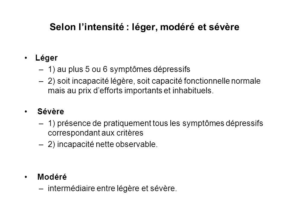 Selon lintensité : léger, modéré et sévère Léger –1) au plus 5 ou 6 symptômes dépressifs –2) soit incapacité légère, soit capacité fonctionnelle norma