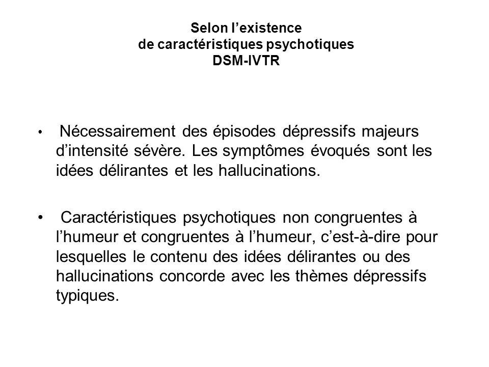 Selon lexistence de caractéristiques psychotiques DSM-IVTR Nécessairement des épisodes dépressifs majeurs dintensité sévère. Les symptômes évoqués son
