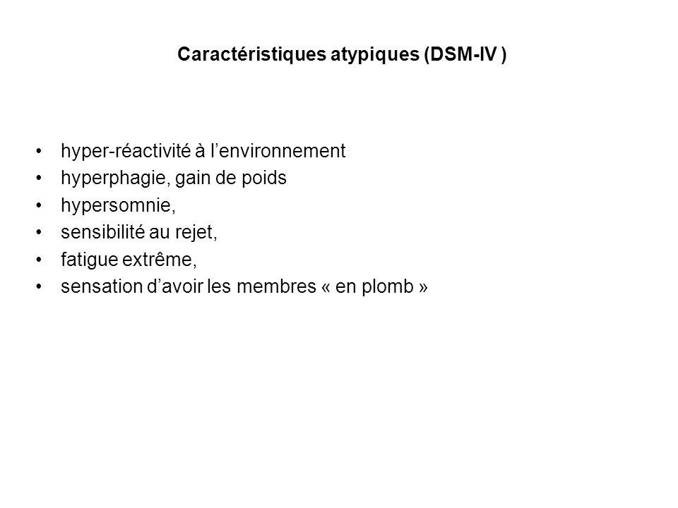 Caractéristiques atypiques (DSM-IV ) hyper-réactivité à lenvironnement hyperphagie, gain de poids hypersomnie, sensibilité au rejet, fatigue extrême,