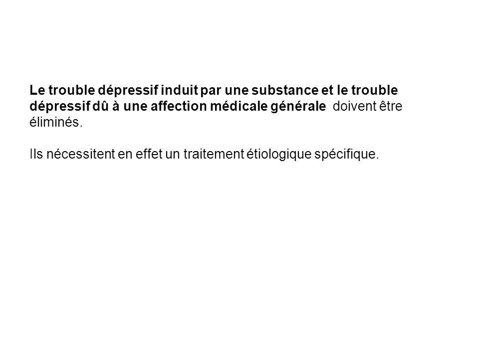Le trouble dépressif induit par une substance et le trouble dépressif dû à une affection médicale générale doivent être éliminés. Ils nécessitent en e