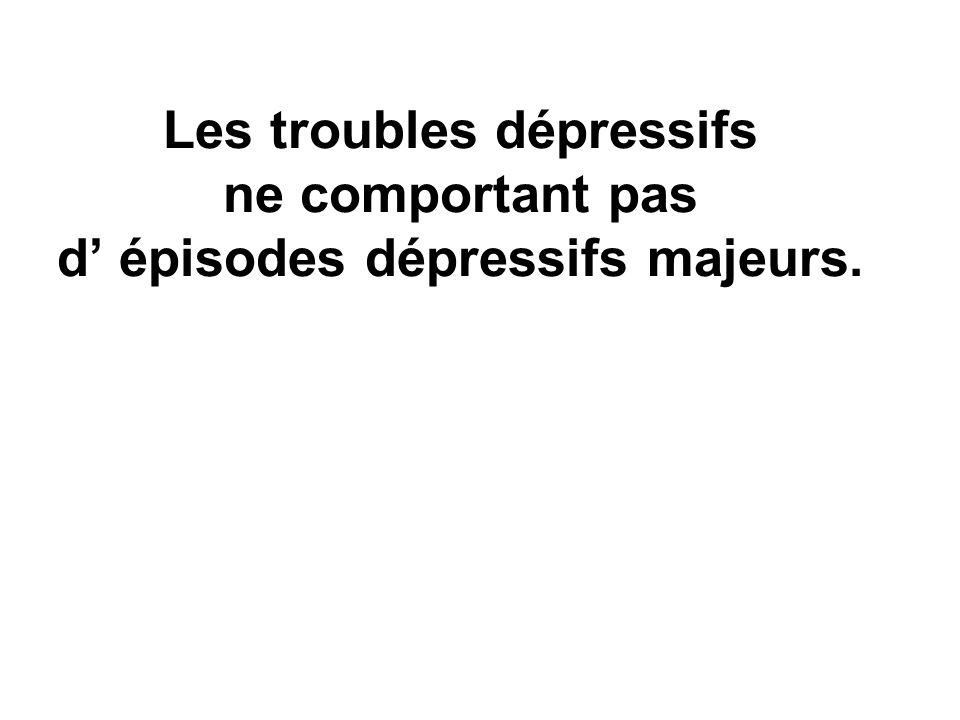 Les troubles dépressifs ne comportant pas d épisodes dépressifs majeurs.