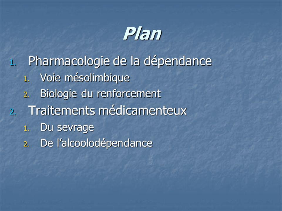 Plan 1. Pharmacologie de la dépendance 1. Voie mésolimbique 2. Biologie du renforcement 2. Traitements médicamenteux 1. Du sevrage 2. De lalcoolodépen