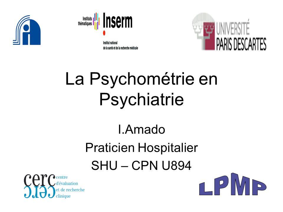 La Psychométrie en Psychiatrie I.Amado Praticien Hospitalier SHU – CPN U894