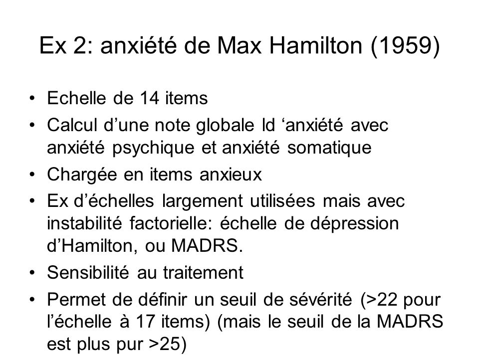 Ex 2: anxiété de Max Hamilton (1959) Echelle de 14 items Calcul dune note globale ld anxiété avec anxiété psychique et anxiété somatique Chargée en items anxieux Ex déchelles largement utilisées mais avec instabilité factorielle: échelle de dépression dHamilton, ou MADRS.