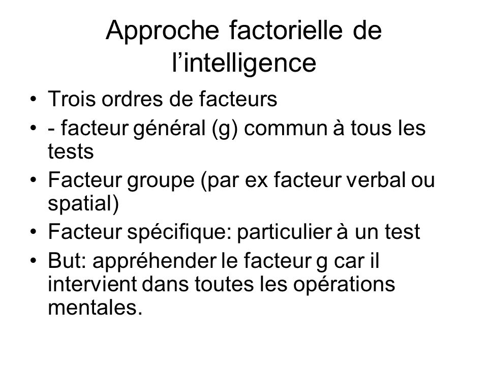 Approche factorielle de lintelligence Trois ordres de facteurs - facteur général (g) commun à tous les tests Facteur groupe (par ex facteur verbal ou spatial) Facteur spécifique: particulier à un test But: appréhender le facteur g car il intervient dans toutes les opérations mentales.